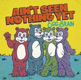 EGG BRAIN『AIN'T SEEN NOTHING YET』3年間の活動休止期間を経て、フル・アルバムとしては8年ぶりの5作目
