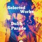 Dubb Parade 『Selected Works』 地下シーンで話題のトラックメイカー、小気味良いテクノ~ハウスなど幅広い楽曲揃えた初CD作