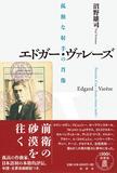 沼野雄司 「エドガー・ヴァレーズ 孤独な射手の肖像」 音響世界を切り拓いた巨人に迫る評伝