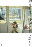 市川紗椰「鉄道について話した。」〈鉄分高め〉かつ初心者にもおすすめできる新しい鉄道攻略本!