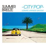 VA『SUMMER BREEZE -CITY POP- ULTIMATE JAPANESE GROOVE』シティ・ポップの入門盤でもありつつ、新たな視点も提供してくれるユニークなコンピ