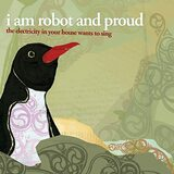 i am robot and proud『The Electricity In Your House Wants To Sing』が耳元で流れたら。