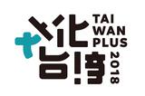 〈TAIWAN PLUS 2018 文化台湾〉開催! 台湾の今のカルチャーとエネルギーをぎゅっと詰め込んだ2日間