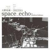 大野松雄 × 3RENSA『space_echo by HardcoreAmbience』電子音楽のレジェンドとMerzbow、duenn、Nyantoraによるバンドが合作